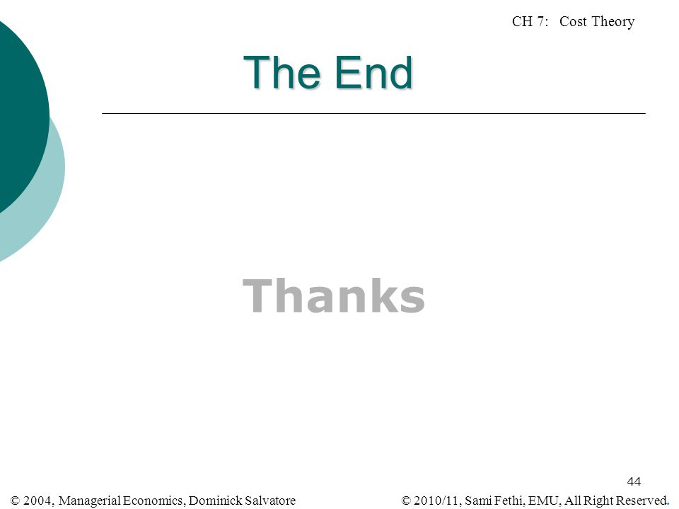 CH 7: Cost Theory © 2010/11, Sami Fethi, EMU, All Right Reserved. © 2004, Managerial Economics, Dominick Salvatore 44 The End Thanks