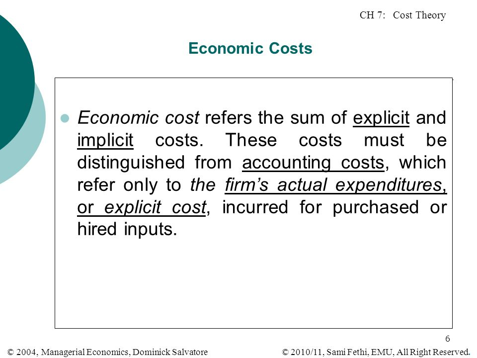 CH 7: Cost Theory © 2010/11, Sami Fethi, EMU, All Right Reserved. © 2004, Managerial Economics, Dominick Salvatore 6 Economic Costs Economic cost refe