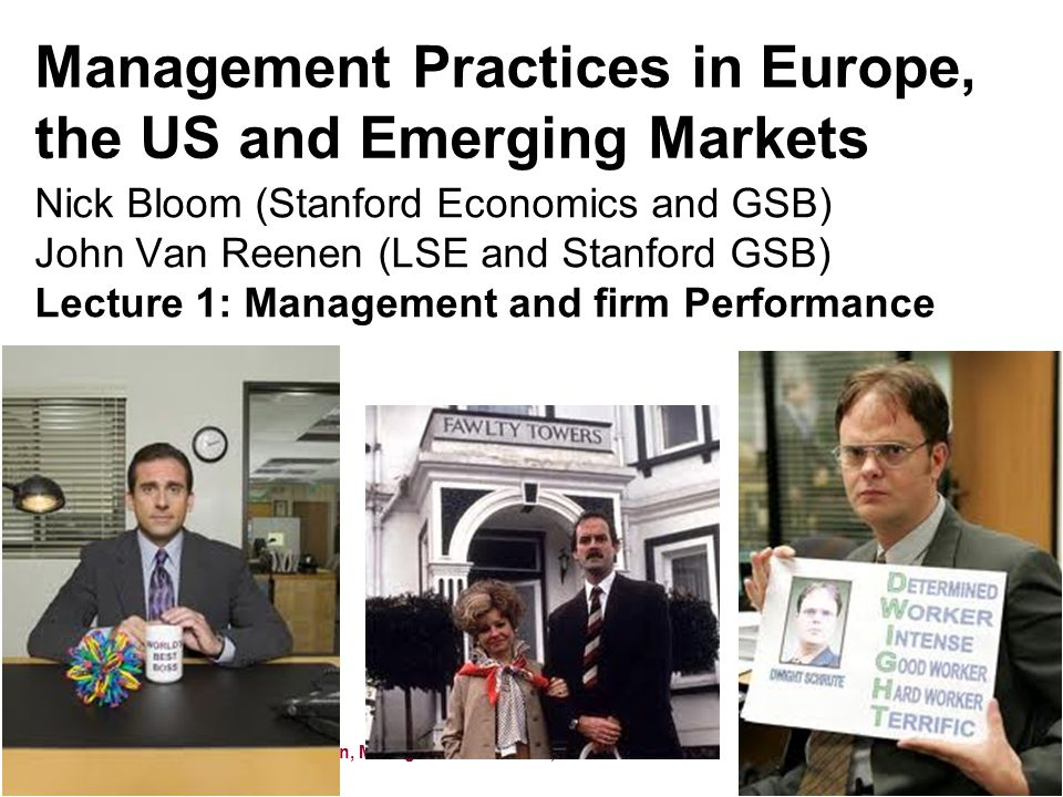 Nick Bloom and John Van Reenen, Management Practices, 2011 Management Practices in Europe, the US and Emerging Markets Nick Bloom (Stanford Economics and GSB) John Van Reenen (LSE and Stanford GSB) Lecture 1: Management and firm Performance 1