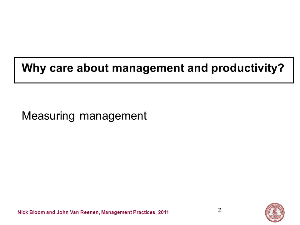 Nick Bloom and John Van Reenen, Management Practices, 2011 2 Why care about management and productivity.