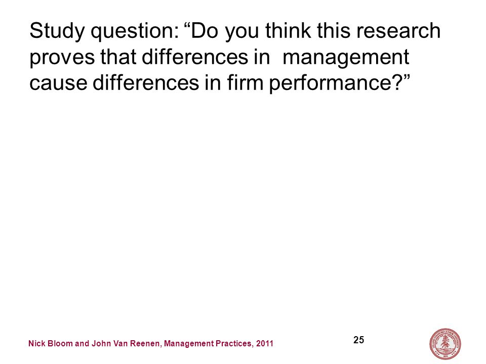 Nick Bloom and John Van Reenen, Management Practices, 2011 Study question: Do you think this research proves that differences in management cause differences in firm performance 25