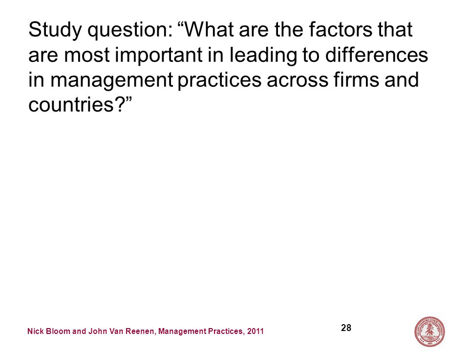 Nick Bloom and John Van Reenen, Management Practices, 2011 Study question: What are the factors that are most important in leading to differences in management practices across firms and countries 28