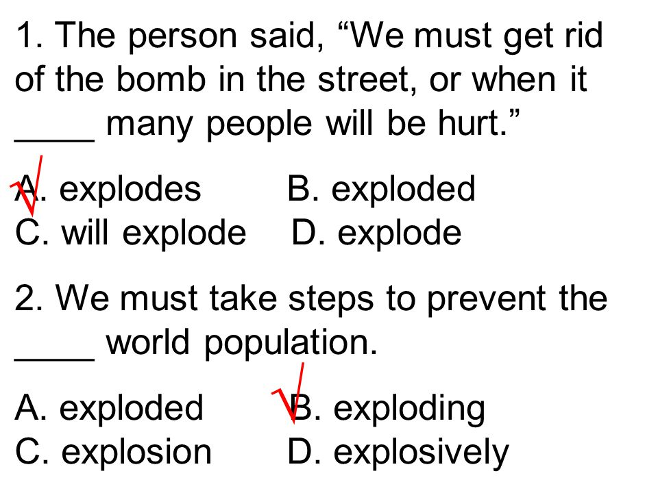 "1. The person said, ""We must get rid of the bomb in the street, or when it ____ many people will be hurt."" A. explodes B. exploded C. will explode D."