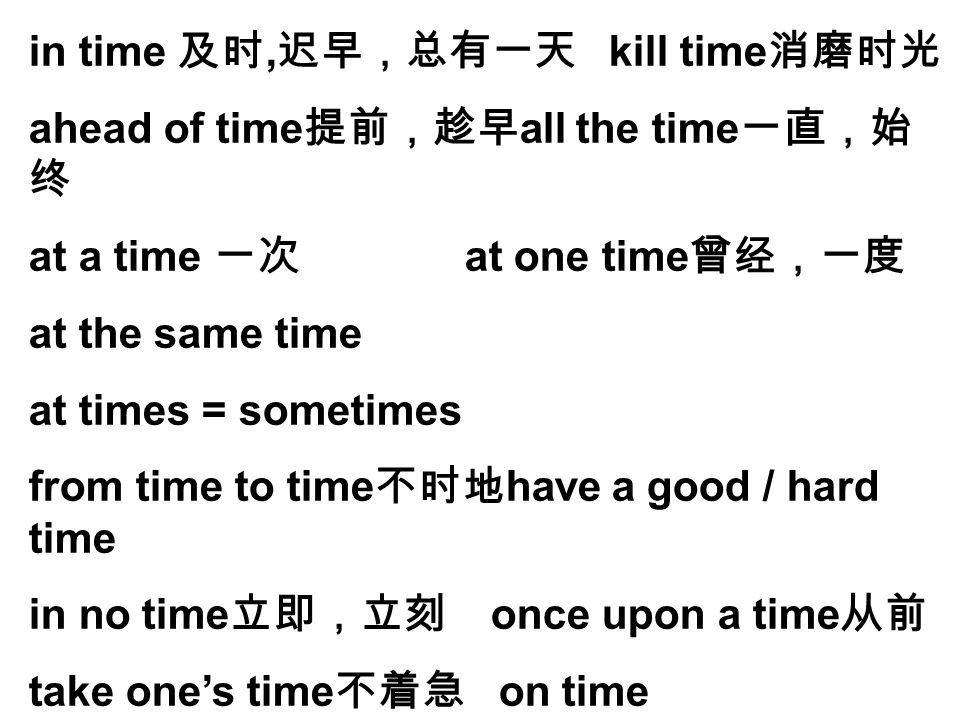 in time 及时, 迟早,总有一天 kill time 消磨时光 ahead of time 提前,趁早 all the time 一直,始 终 at a time 一次 at one time 曾经,一度 at the same time at times = sometimes from t