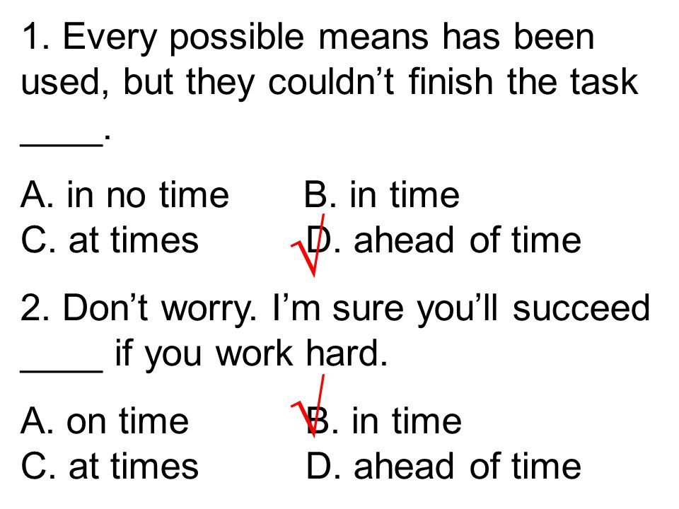1. Every possible means has been used, but they couldn't finish the task ____. A. in no time B. in time C. at times D. ahead of time 2. Don't worry. I