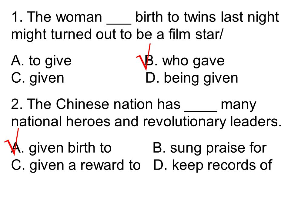 1. The woman ___ birth to twins last night might turned out to be a film star/ A. to give B. who gave C. given D. being given 2. The Chinese nation ha