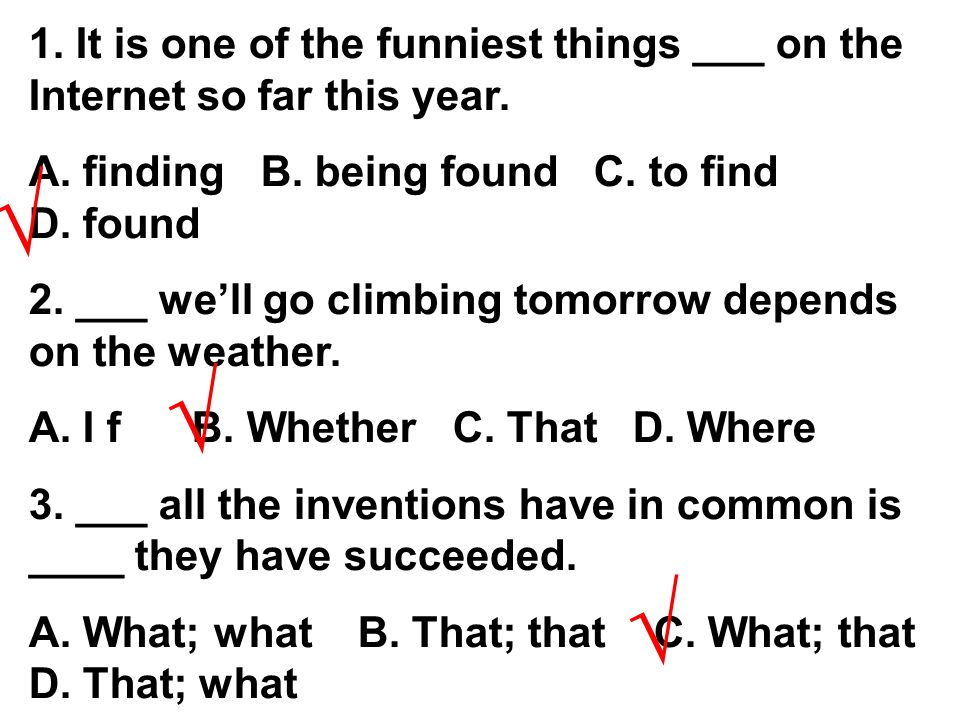 1. It is one of the funniest things ___ on the Internet so far this year. A. finding B. being found C. to find D. found 2. ___ we'll go climbing tomor