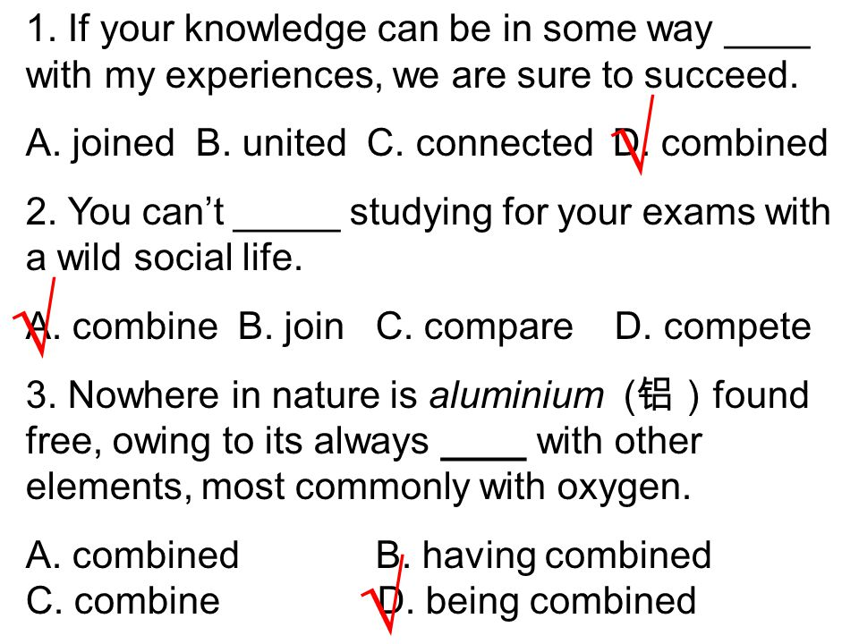 1. If your knowledge can be in some way ____ with my experiences, we are sure to succeed. A. joined B. united C. connected D. combined 2. You can't __