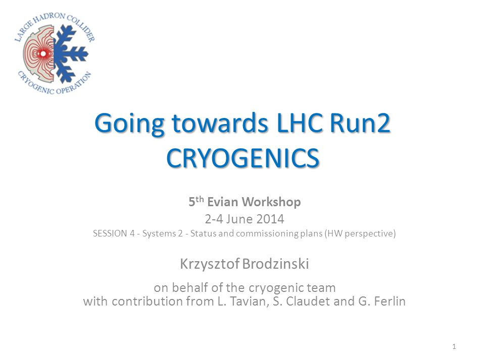 Going towards LHC Run2 CRYOGENICS 5 th Evian Workshop 2-4 June 2014 SESSION 4 - Systems 2 - Status and commissioning plans (HW perspective) Krzysztof Brodzinski on behalf of the cryogenic team with contribution from L.