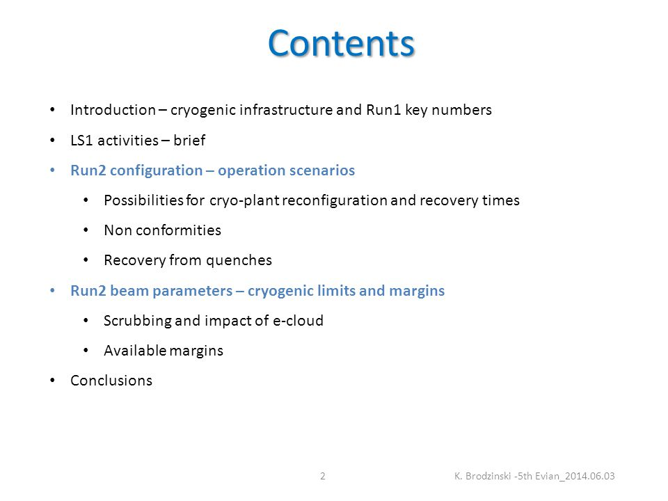 Contents Introduction – cryogenic infrastructure and Run1 key numbers LS1 activities – brief Run2 configuration – operation scenarios Possibilities for cryo-plant reconfiguration and recovery times Non conformities Recovery from quenches Run2 beam parameters – cryogenic limits and margins Scrubbing and impact of e-cloud Available margins Conclusions K.