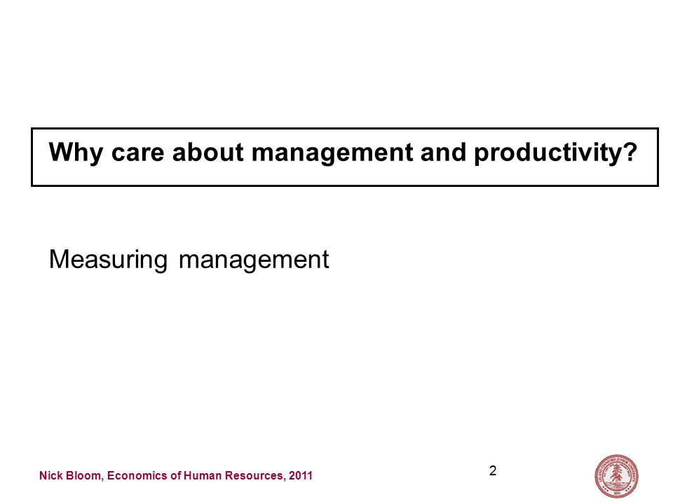 Nick Bloom, Economics of Human Resources, 2011 2 Why care about management and productivity.