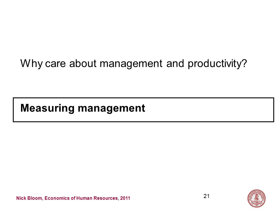 Nick Bloom, Economics of Human Resources, 2011 21 Why care about management and productivity.