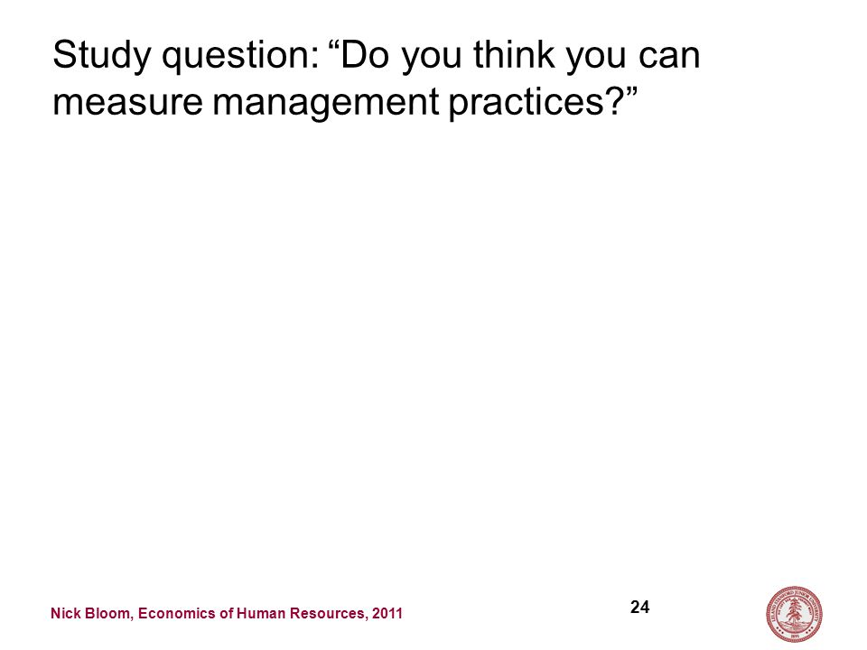 Nick Bloom, Economics of Human Resources, 2011 Study question: Do you think you can measure management practices 24