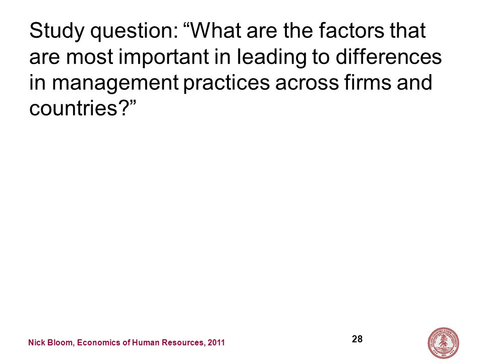 Nick Bloom, Economics of Human Resources, 2011 Study question: What are the factors that are most important in leading to differences in management practices across firms and countries 28