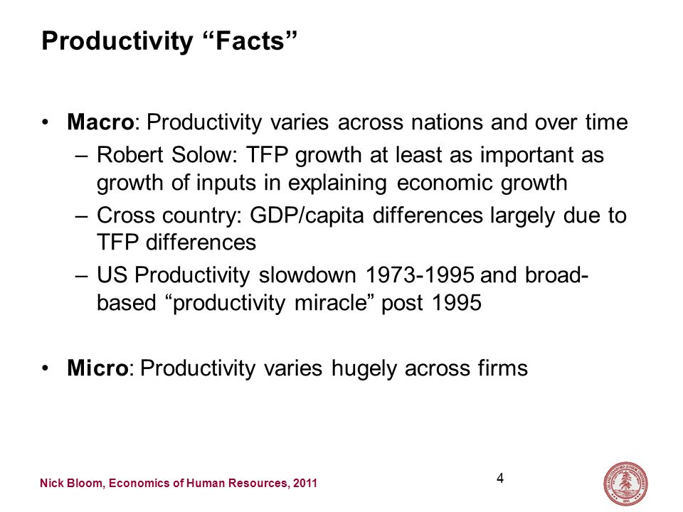 Nick Bloom, Economics of Human Resources, 2011 Productivity Facts Macro: Productivity varies across nations and over time –Robert Solow: TFP growth at least as important as growth of inputs in explaining economic growth –Cross country: GDP/capita differences largely due to TFP differences –US Productivity slowdown 1973-1995 and broad- based productivity miracle post 1995 Micro: Productivity varies hugely across firms 4