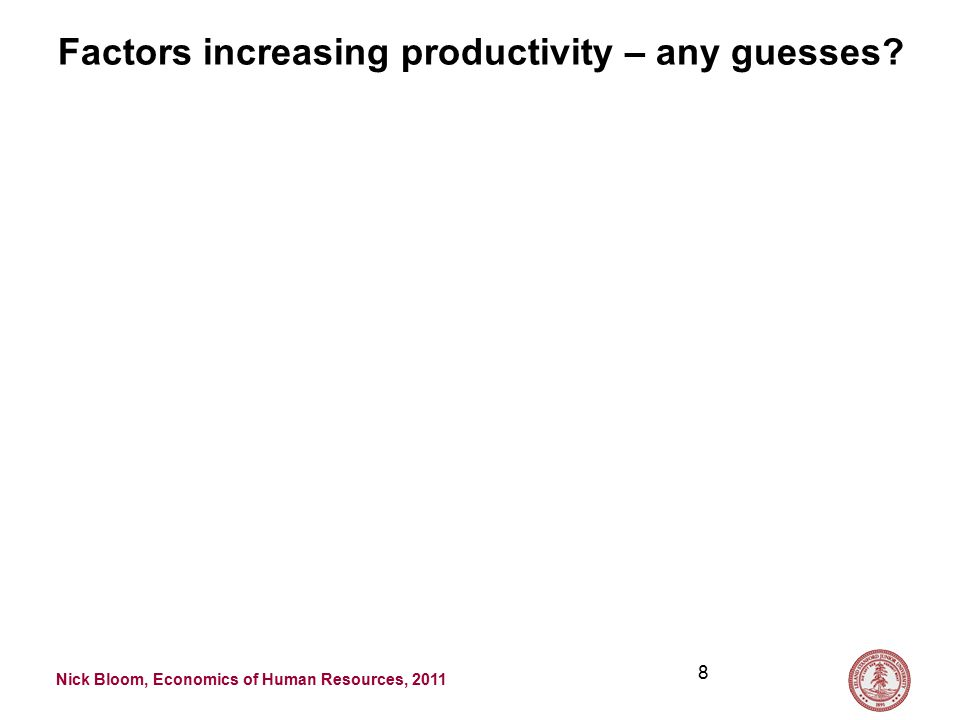 Nick Bloom, Economics of Human Resources, 2011 Factors increasing productivity – any guesses 8