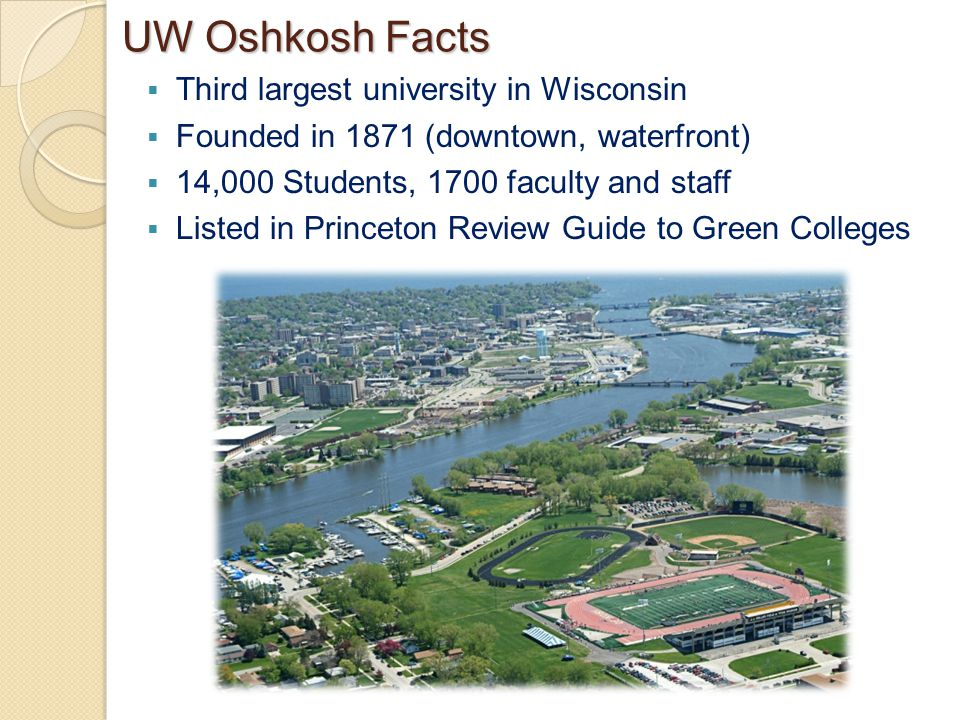 UW Oshkosh Facts  Third largest university in Wisconsin  Founded in 1871 (downtown, waterfront)  14,000 Students, 1700 faculty and staff  Listed in Princeton Review Guide to Green Colleges