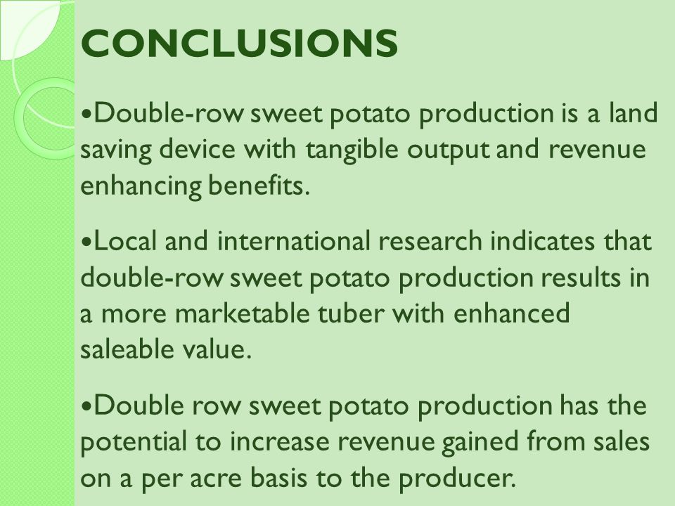 CONCLUSIONS Double-row sweet potato production is a land saving device with tangible output and revenue enhancing benefits. Local and international re