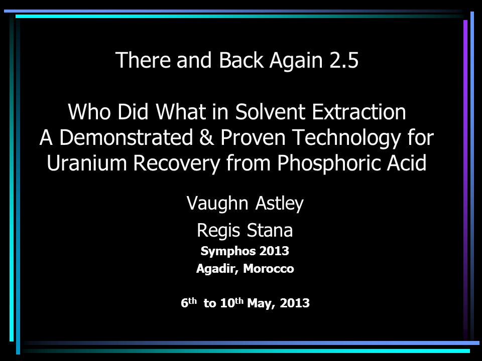 There and Back Again 2.5 Who Did What in Solvent Extraction A Demonstrated & Proven Technology for Uranium Recovery from Phosphoric Acid Vaughn Astley Regis Stana Symphos 2013 Agadir, Morocco 6 th to 10 th May, 2013
