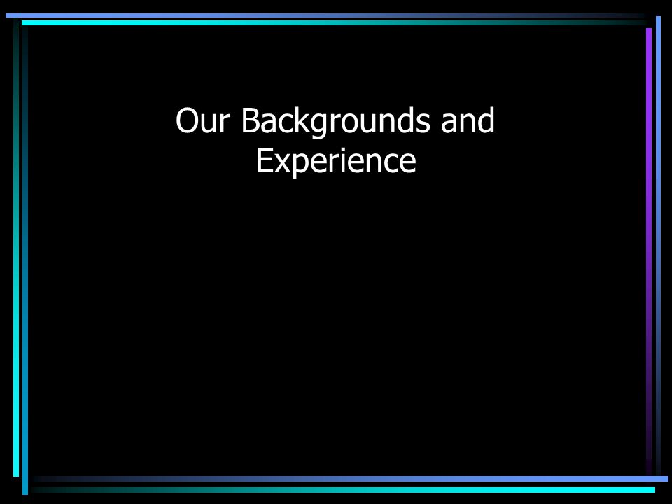Our Backgrounds and Experience