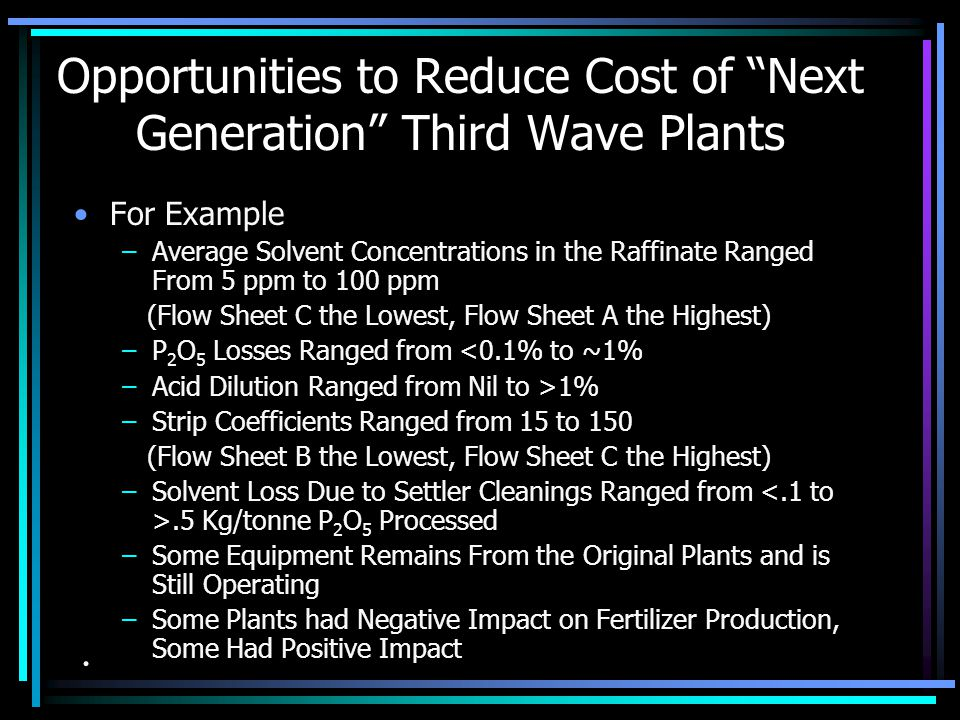 Opportunities to Reduce Cost of Next Generation Third Wave Plants For Example –Solvent Losses Varied by Over a factor of Three ($4->$12/Kg U 3 O 8 ) (Flow Sheet C the Lowest, Flow Sheet A the Highest) –Pretreatment Costs Varied by More than a Factor of Three.