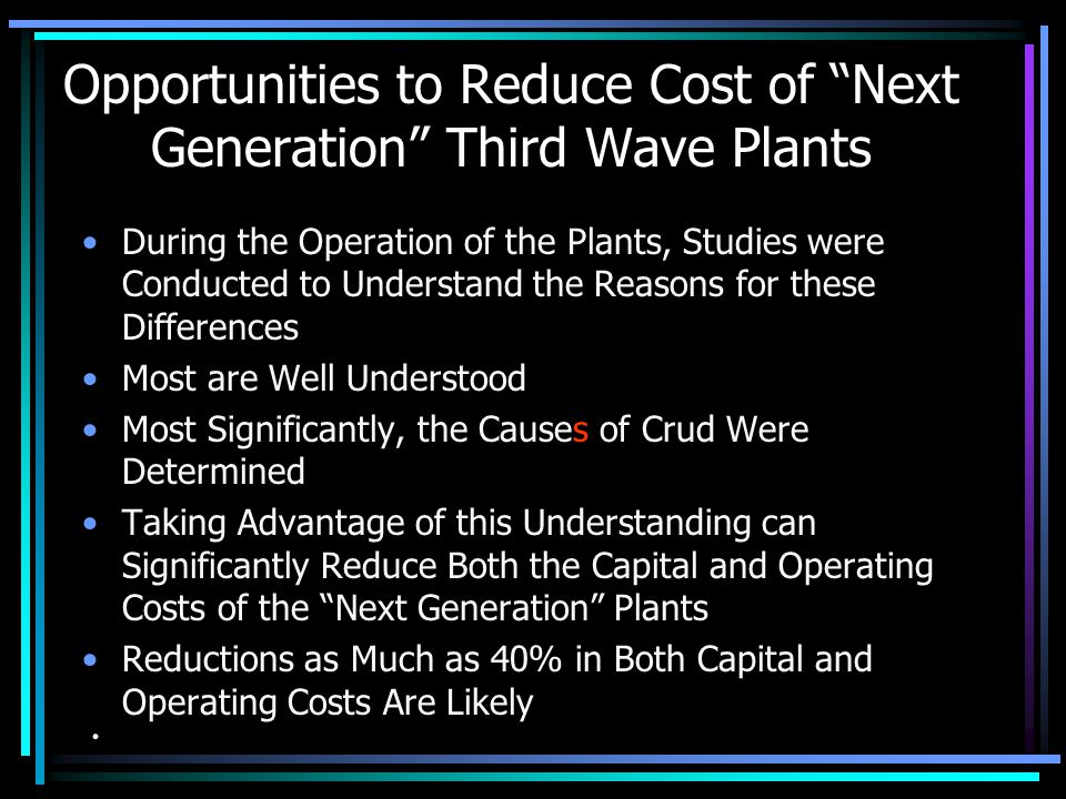 Opportunities to Reduce Cost of Next Generation Third Wave Plants For Example –Oxidation Cost Ranged from $0.10 to $1.65/Tonne P 2 O 5 (Flow Sheet A the Lowest, Flow Sheet C the Highest) –Fe+2/Fe Added ranged from 3 (Flow Sheet B the Lowest, Flow Sheet D the Highest) –Second Cycle Operating Costs Were Similar, but One had a Significantly Lower Capital Cost (Flow Sheet B the Lowest)..