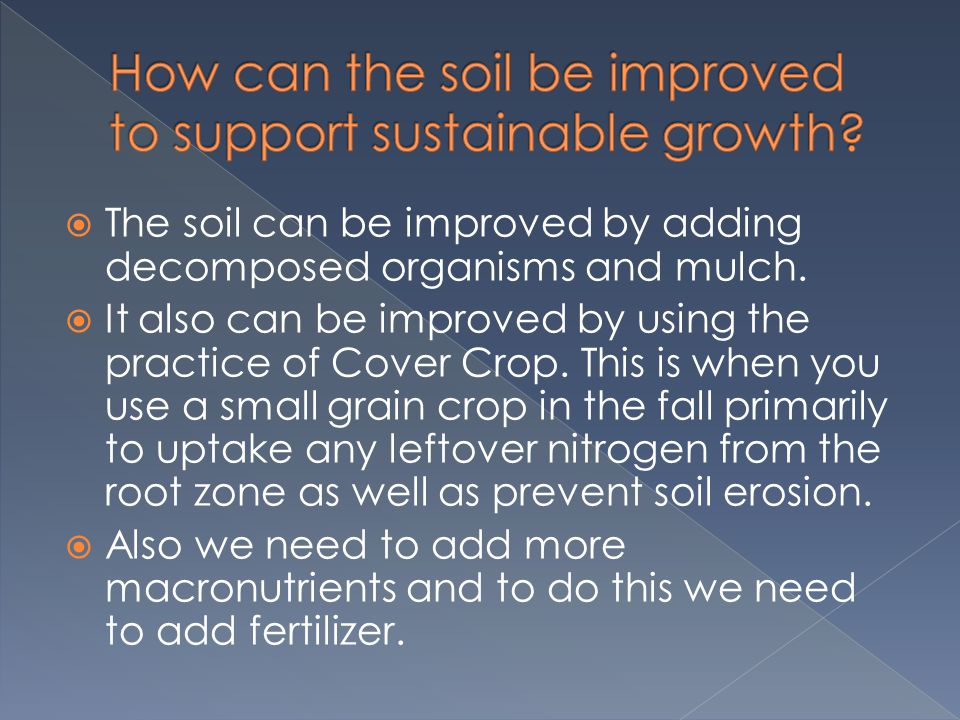  The soil can be improved by adding decomposed organisms and mulch.  It also can be improved by using the practice of Cover Crop. This is when you u