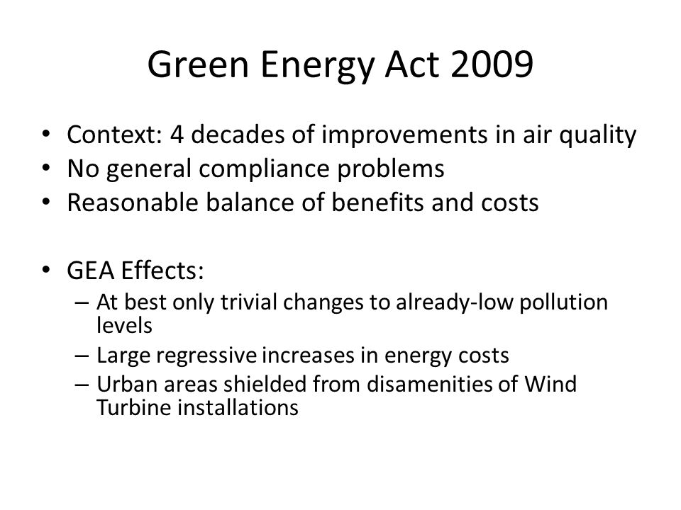 Green Energy Act 2009 Context: 4 decades of improvements in air quality No general compliance problems Reasonable balance of benefits and costs GEA Ef