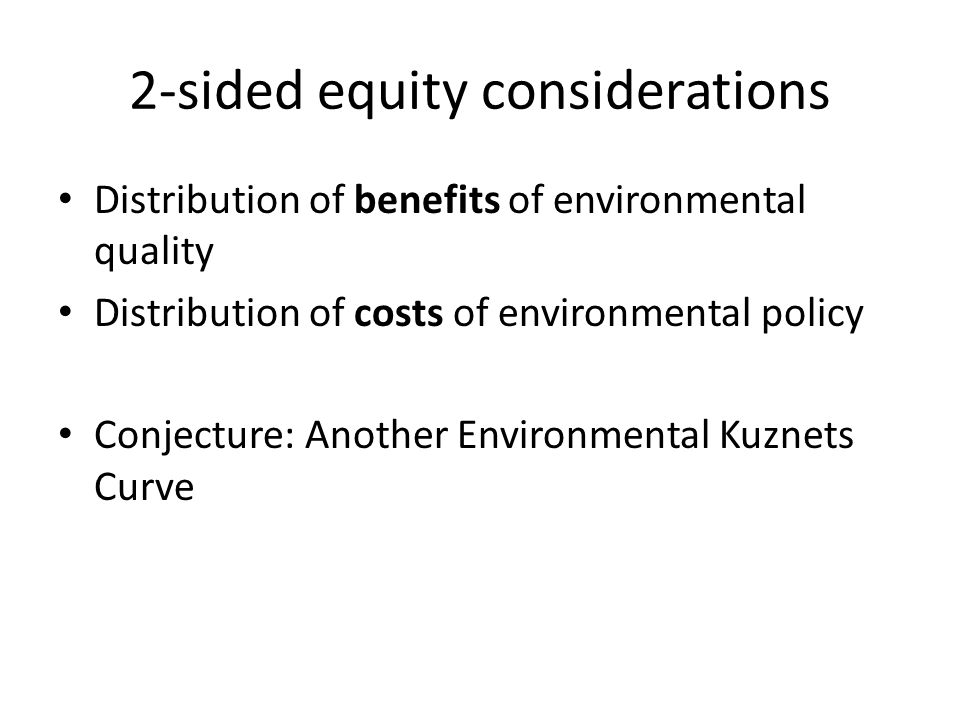 2-sided equity considerations Distribution of benefits of environmental quality Distribution of costs of environmental policy Conjecture: Another Envi
