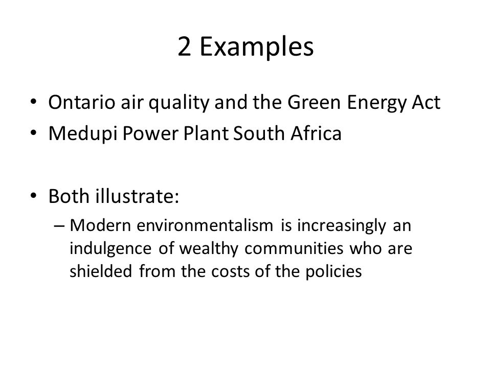 2 Examples Ontario air quality and the Green Energy Act Medupi Power Plant South Africa Both illustrate: – Modern environmentalism is increasingly an
