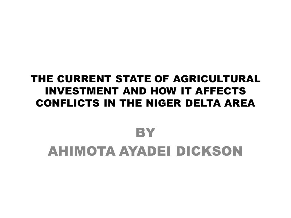 THE CURRENT STATE OF AGRICULTURAL INVESTMENT AND HOW IT AFFECTS CONFLICTS IN THE NIGER DELTA AREA BY AHIMOTA AYADEI DICKSON