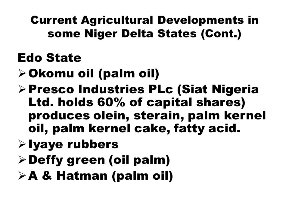Current Agricultural Developments in some Niger Delta States (Cont.) Edo State  Okomu oil (palm oil)  Presco Industries PLc (Siat Nigeria Ltd.