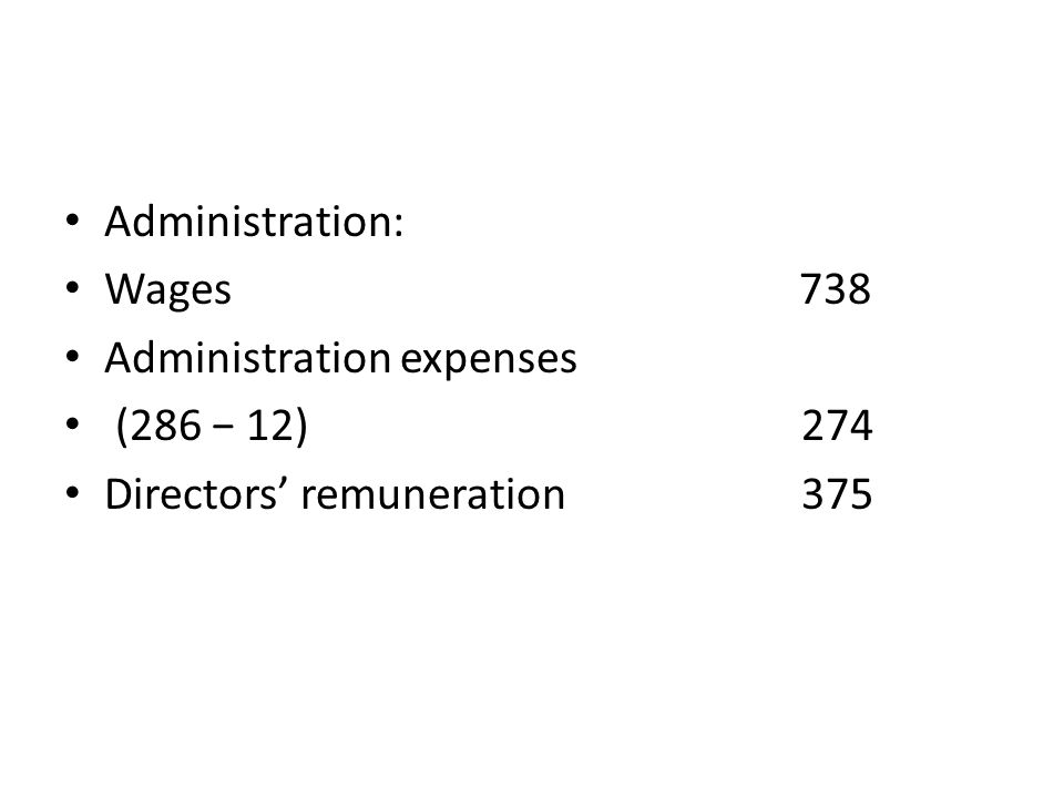 Administration: Wages 738 Administration expenses (286 − 12) 274 Directors' remuneration 375