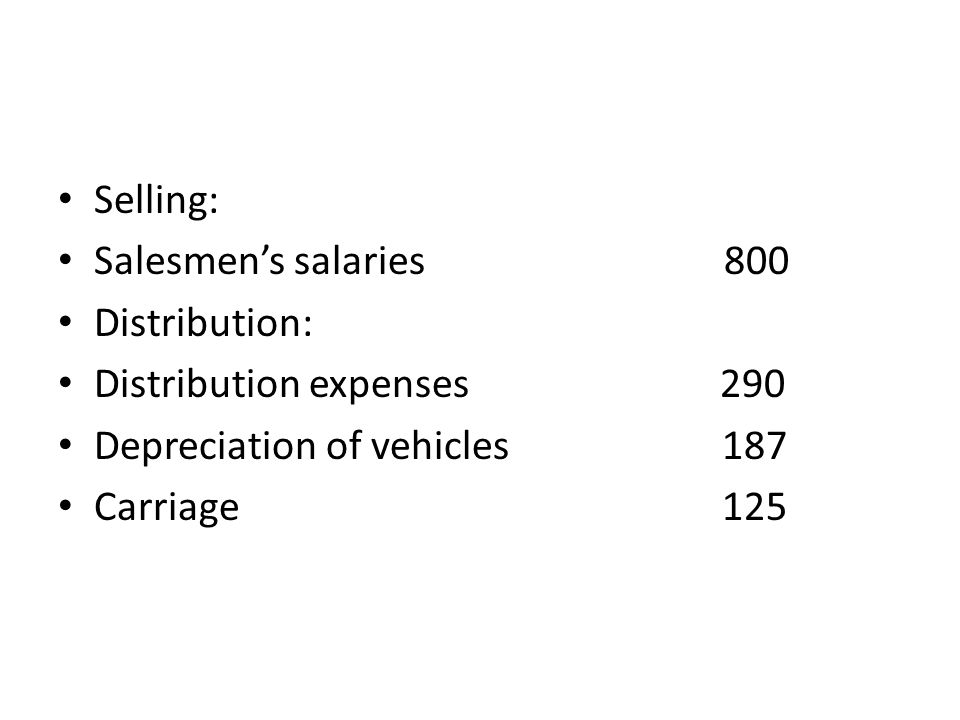 Selling: Salesmen's salaries 800 Distribution: Distribution expenses 290 Depreciation of vehicles 187 Carriage 125