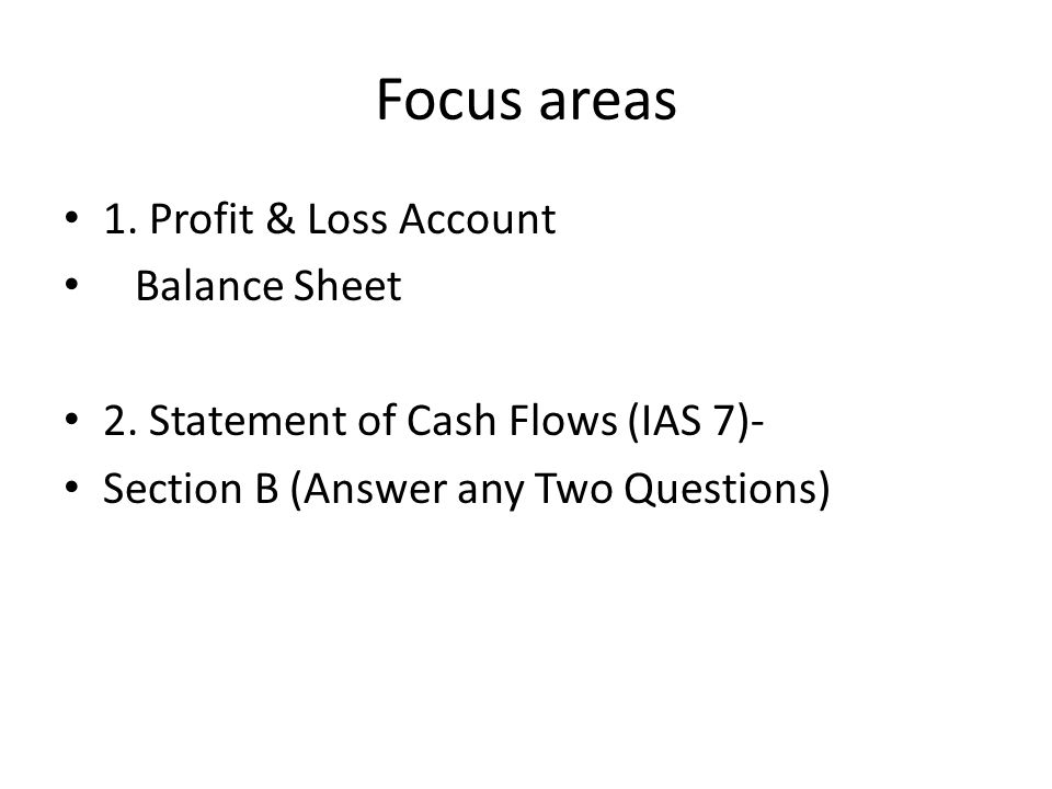 Focus areas 1. Profit & Loss Account Balance Sheet 2. Statement of Cash Flows (IAS 7)- Section B (Answer any Two Questions)