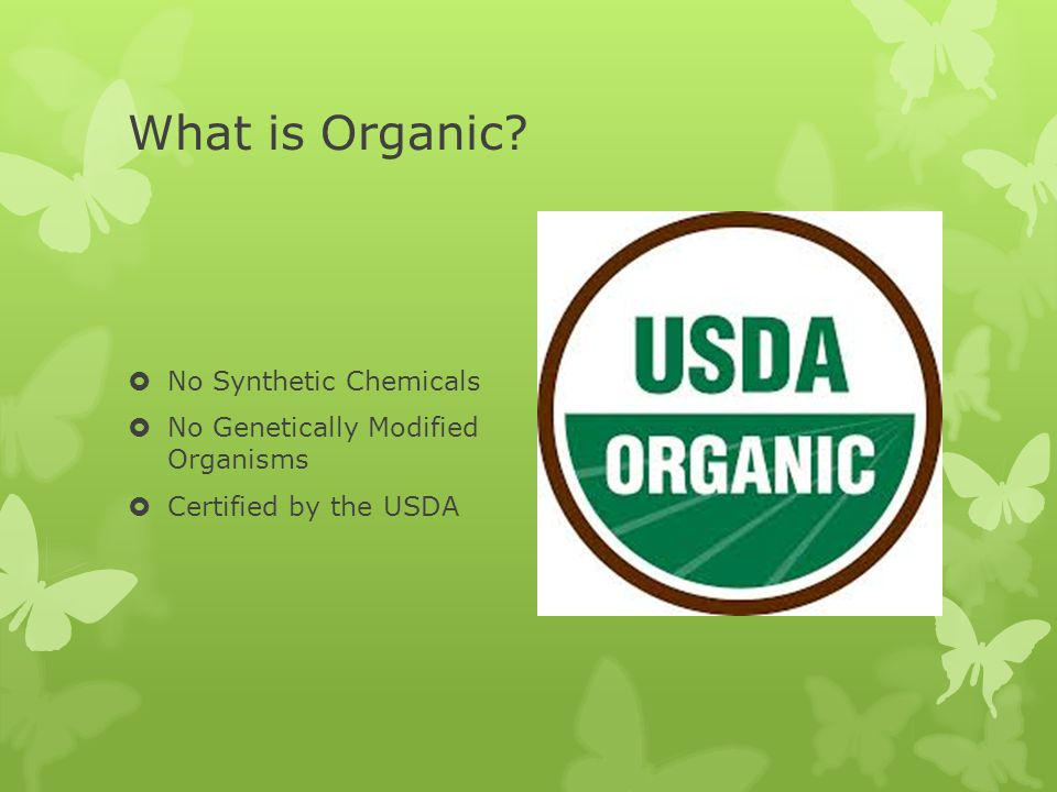What is Organic?  No Synthetic Chemicals  No Genetically Modified Organisms  Certified by the USDA