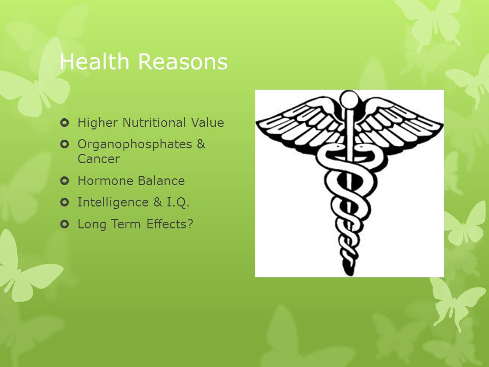 Health Reasons  Higher Nutritional Value  Organophosphates & Cancer  Hormone Balance  Intelligence & I.Q.