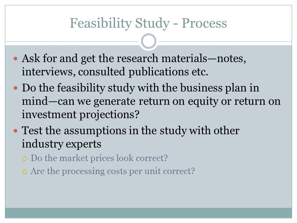Feasibility Study - Process Ask for and get the research materials—notes, interviews, consulted publications etc.