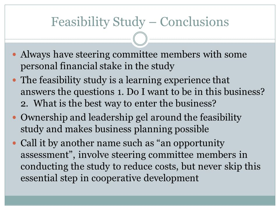 Feasibility Study – Conclusions Always have steering committee members with some personal financial stake in the study The feasibility study is a learning experience that answers the questions 1.