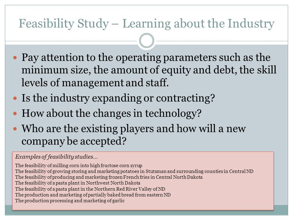 Feasibility Study – Learning about the Industry Pay attention to the operating parameters such as the minimum size, the amount of equity and debt, the skill levels of management and staff.