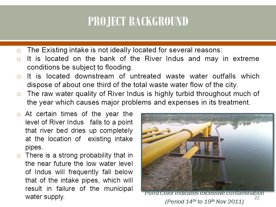 PROJECT BACKGROUND o The Existing intake is not ideally located for several reasons: o It is located on the bank of the River Indus and may in extreme