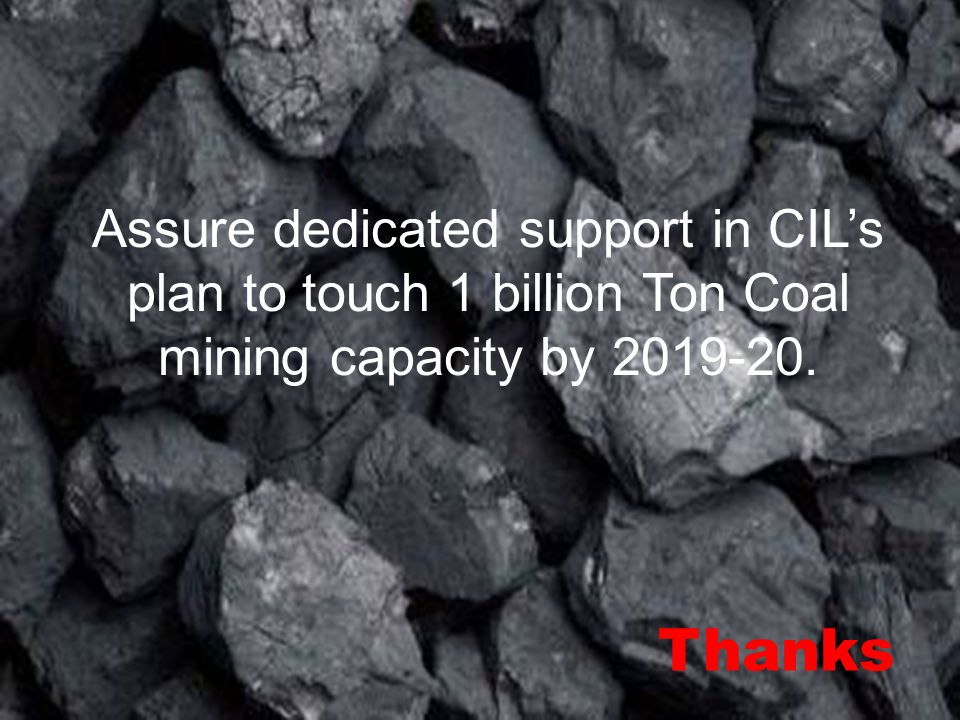 Assure dedicated support in CIL's plan to touch 1 billion Ton Coal mining capacity by 2019-20. Thanks