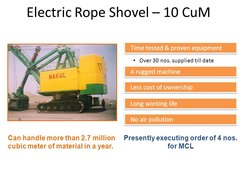 Electric Rope Shovel – 10 CuM Time tested & proven equipment Over 30 nos. supplied till date A rugged machine No air pollution Long working life Prese