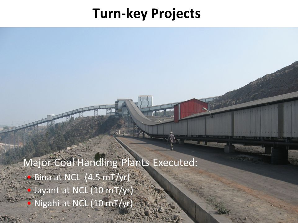 9 Turn-key Projects Major Coal Handling Plants Executed: Bina at NCL (4.5 mT/yr) Jayant at NCL (10 mT/yr) Nigahi at NCL (10 mT/yr)