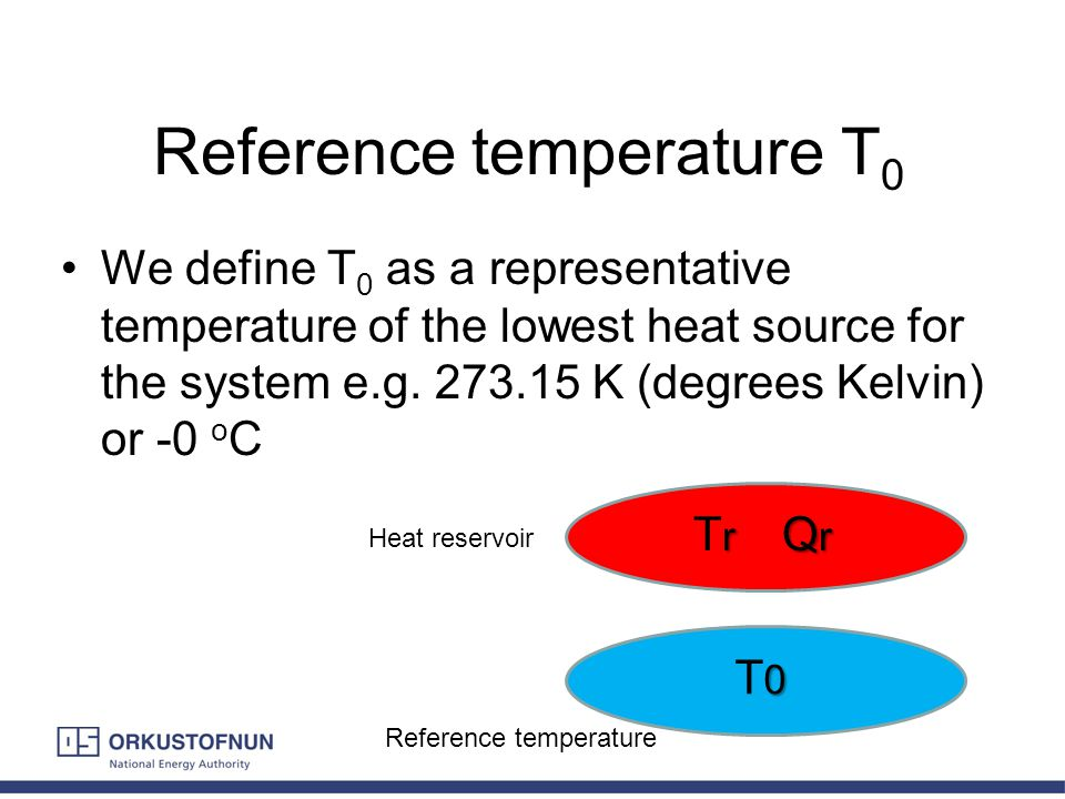 Reference temperature T 0 We define T 0 as a representative temperature of the lowest heat source for the system e.g. 273.15 K (degrees Kelvin) or -0