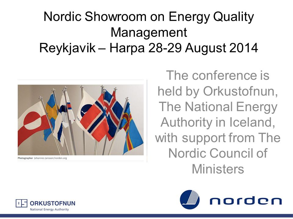Nordic Showroom on Energy Quality Management Reykjavik – Harpa 28-29 August 2014 The conference is held by Orkustofnun, The National Energy Authority
