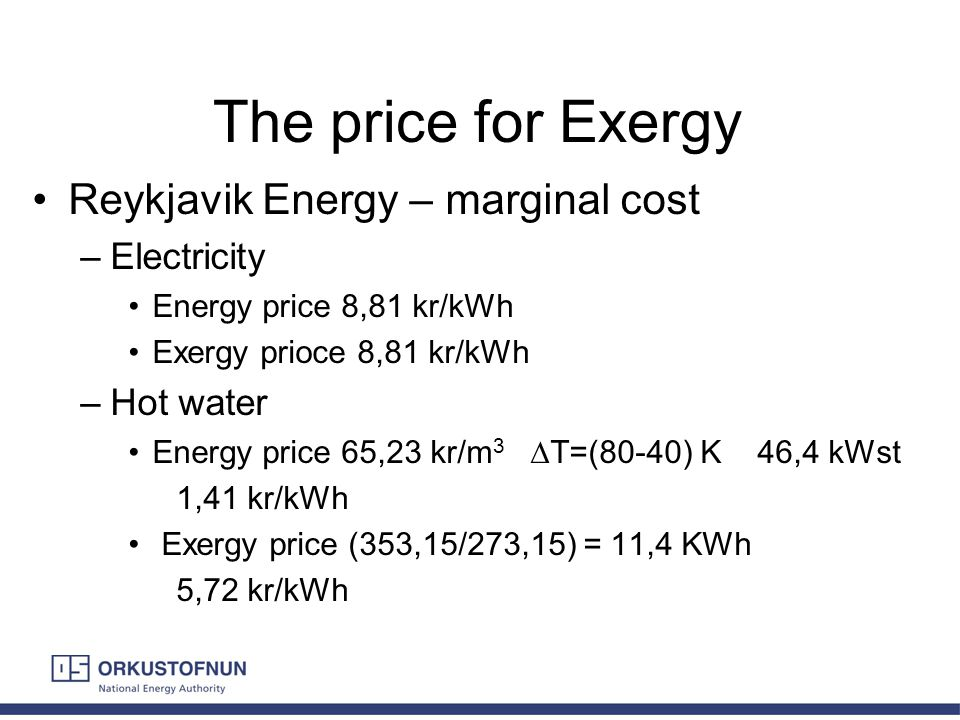 The price for Exergy Reykjavik Energy – marginal cost –Electricity Energy price 8,81 kr/kWh Exergy prioce 8,81 kr/kWh –Hot water Energy price 65,23 kr