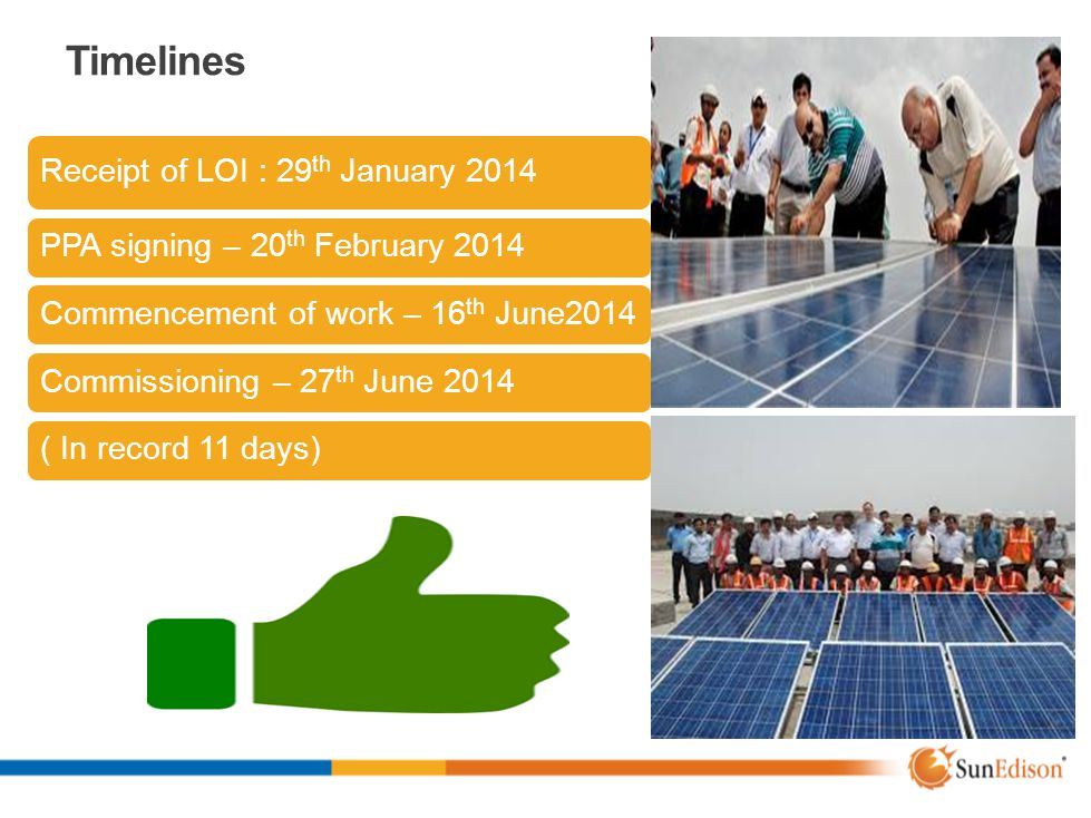 Timelines Receipt of LOI : 29 th January 2014 PPA signing – 20 th February 2014 Commencement of work – 16 th June2014 Commissioning – 27 th June 2014(