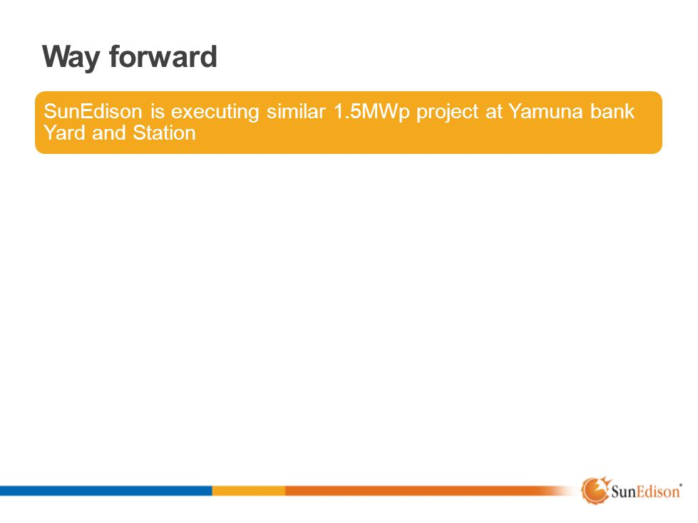 Way forward SunEdison is executing similar 1.5MWp project at Yamuna bank Yard and Station