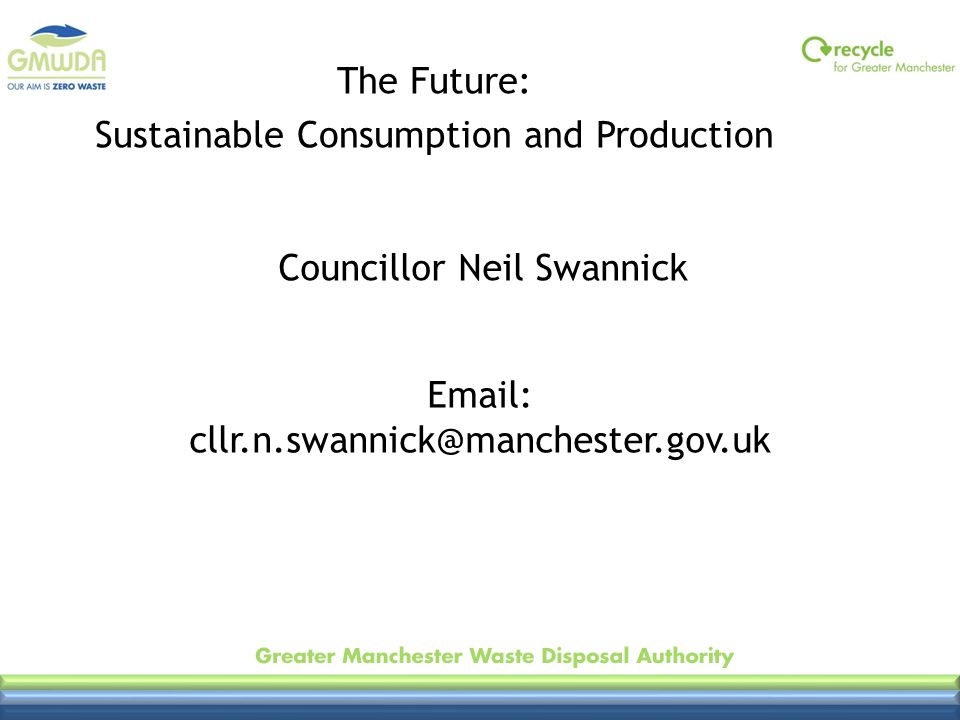 Email: cllr.n.swannick@manchester.gov.uk The Future: Sustainable Consumption and Production Councillor Neil Swannick